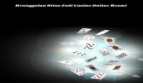 Keunggulan Situs Judi Casino Online Resmi
