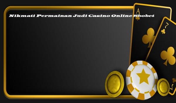 Nikmati Permainan Judi Casino Online Sbobet